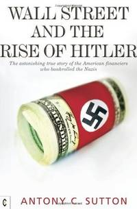 Wall Street and the Rise of Hitler: The Astonishing True Story of the American Financiers Who Bankrolled the Nazis by Sutton, Antony C