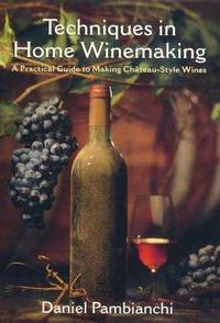 Techniques in Home Winemaking: A Practical Guide to Making Chateau-Style Wines