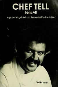 CHEF TELL TELLS ALL:  A Gourmet Guide from the Market to the Table.