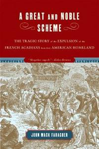 A Great And Noble Scheme: The Tragic Story Of The Expulsion Of The French Acadians From Their American Homeland by John Mack Faragher - 2005
