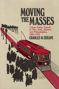MOVING THE MASSES. Urban Public Transit In New York, Boston, And Philadelphia, 1880 - 1912. by  Charles W Cheape - Hardcover - 1980 - from PASCALE'S BOOKS (SKU: 029852)