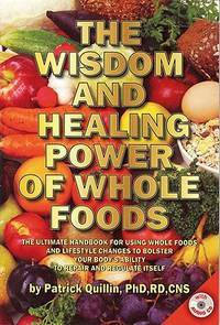 The Wisdom and Healing Power of Whole Foods: The Ultimate Handbook for Using Whole Foods and...