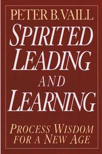 Spirited Leading and Learning: Process Wisdom for a New Age: 218 (J-B US non-Franchise Leadership)