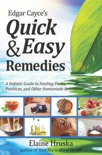 EDGAR CAYCES QUICK AND EASY REMEDIES: A Holisitic Guide To Healing Packs, Poultices & Other Homemade Remedies