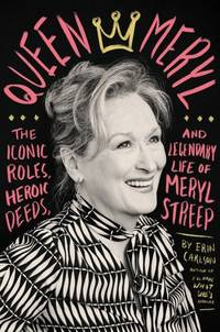 Queen Meryl: The Iconic Roles, Heroic Deeds, and Legendary Life of Meryl Streep