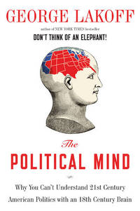 The Political Mind: Why You Can't Understand 21st-Century American Politics with an...