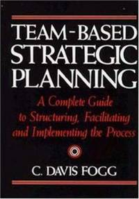 TEAM-BASED STRATEGIC PLANNING : A Complete Guide to Structuring, Facilitating and Implementing the Process