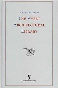 Catalogue of the Avery Architectural Library: A Memorial Library of Architecture, Archaeology, and Decorative Art