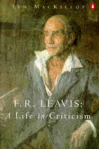 F. R. Leavis : A Life in Criticism