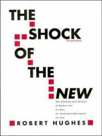 image of The Shock of the New: The Hundred-Year History of Modern Art: Its Rise, Its Dazzling Achievement, It's Fall