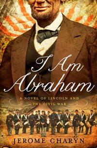 I Am Abraham: A Novel of Lincoln and the Civil War Charyn, Jerome