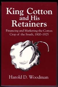 King Cotton and His Retainers  Financing and Marketing the Cotton Crop of  the South, 1800-1925