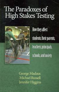 The Paradoxes of High Stakes Testing: How They Affect Students, Their Parents, Teachers,...
