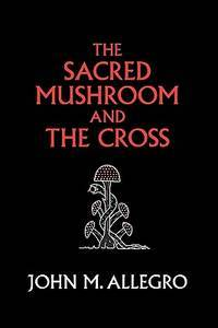 image of The Sacred Mushroom and The Cross: A study of the nature and origins of Christianity within the fertility cults of the ancient Near East