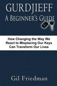 GURDJIEFF: A Beginners Guide--How Changing The Way We React To Misplacing Our Keys Can Transform Our Lives