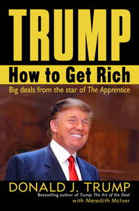 Trump: How to Get Rich - Big Deals from the Star of The Apprentice  [Signed] by  Meredith  Donald J.; McIver - Signed First Edition - 2004 - from BiblioStax and Biblio.co.uk