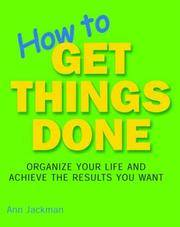 How to Get Things Done: Organize Your Life and Achieve the Results You Want