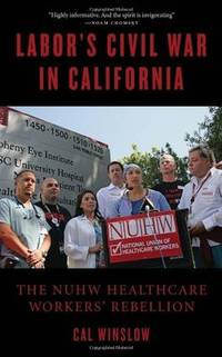Labor's Civil War in California : The Nuhw Healthcare Workers' Rights Rebellion
