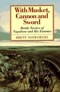 With Musket, Cannon And Sword: Battle Tactics Of Napoleon And His Enemies by  Brent Nosworthy - First American Edition - [c1996] - from Hurley Books and Biblio.com