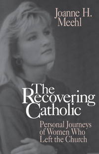 THE RECOVERING CATHOLIC Personal Journeys of Women Who Left the Church
