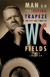 MAN ON THE FLYING TARAPEZE: THE LIFE AND TIMES OF W. C. FIELDS