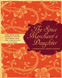 The Spice Merchant's Daughter: Recipes and Simple Spice Blends for the American Kitchen by Christina Arokiasamy - Hardcover - August 2008 - from Firefly Bookstore and Biblio.com