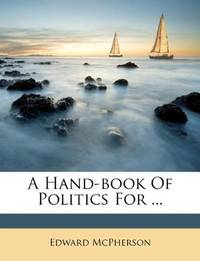 A Hand-Book Of Politics For