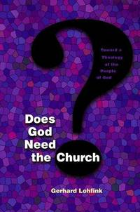 DOES GOD NEED THE CHURCH - TOWARD A THEOLOGY OF THE PEOPLE OF GOD