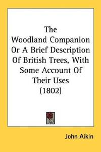 The Woodland Companion or A Brief Description Of British Trees, With Some Account Of Their Uses