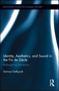 Identity, Aesthetics, and Sound in the Fin de Siècle: Redesigning Perception (Routledge Studies...
