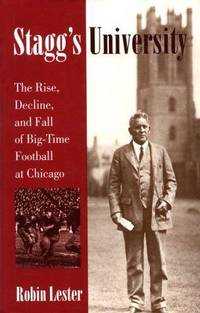 Stagg's University: The Rise, Decline, and Fall of Big-Time Football at Chicago (Sport and...