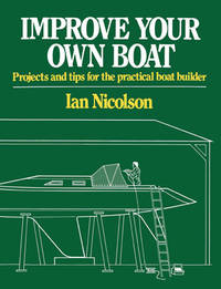 Improve Your Own Boat : Projects and Tips for the Practical Boat Builder