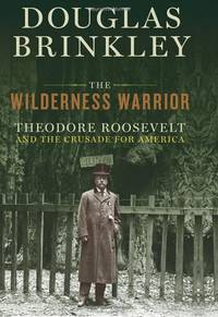 The Wilderness Warrior: Theodore Roosevelt and the Crusade for America .