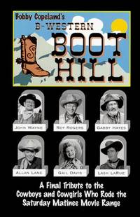 B-Western Boot Hill; A Final Tribute to the Cowboys and Cowgirls Who Rode the Saturday Matinee...