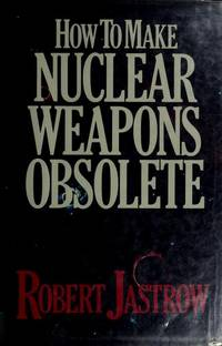 How to Make Nuclear Weapons Obsolete by  Robert Jastrow - 1st - 1985 - from Piscataway & Potomac Books (SKU: 004119)