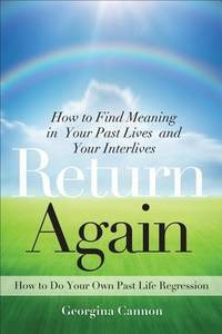 Return Again: How to Find Meaning in Your Past Lives  and Your Interlives by  Georgina Cannon - Paperback - 2012-10-01 - from Hilltop Book Shop and Biblio.com