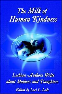 The Milk Of Human Kindness: Lesbian Authors Write About Mothers And Daughters