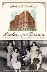 Ladies of the Brown: A Women's History of Denver's Most Elegant Hotel (Landmarks)