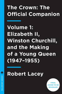 The Crown: The Official Companion, Volume 1: Elizabeth II, Winston Churchill, and the Making of a...