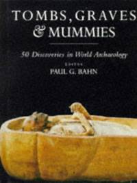 Tombs, Graves & Mummies - 50 Discoveries in World Archaeology