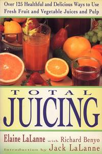 Total Juicing: Over 125 Healthful and Delicious Ways to Use Fresh Fruit and Vegetable Juices and...
