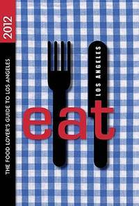 EAT: Los Angeles 2012: The Food Lover's Guide to Los Angeles