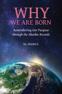 Why We Are Born: Remembering Our Purpose through the Akashic Records by  Akemi G - Paperback - 1 - 06/14/2014 - from Greener Books Ltd (SKU: 2194674)