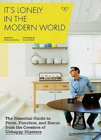 It's Lonely in the Modern World: The Essential Guide to Form, Function, and Ennui from the...