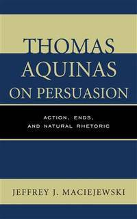 Thomas Aquinas on Persuasion: Action, Ends, and Natural Rhetoric