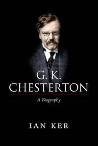 G. K. Chesterton: A Biography by Ker, Ian - 2011-05-12