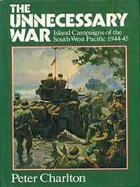 THE UNNECESSARY WAR: Island Campaigns of the South-West Pacific 1944-45