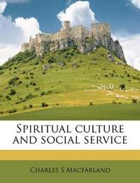 Spiritual culture and social service by Charles S Macfarland - 2010-09-12