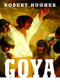 Goya by  Robert Hughes - 1st - 2003 - from James & Mary Laurie Booksellers (A.B.A.A.) (SKU: 9019835)