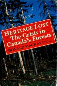 Heritage Lost  The Crisis in Canadas Forests by MacKay, Donald - 1985